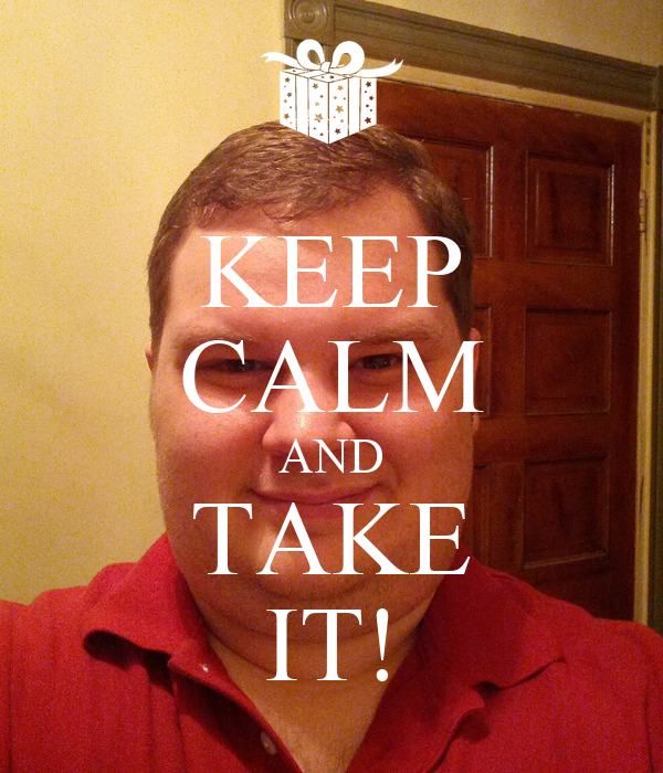 KEEP CALM AND TAKE IT!