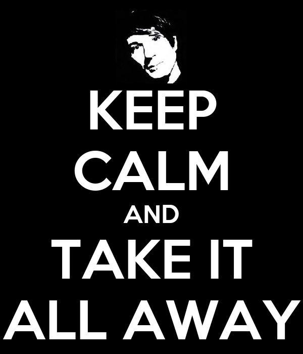 KEEP CALM AND TAKE IT ALL AWAY