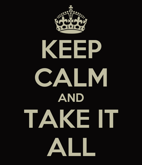 KEEP CALM AND TAKE IT ALL