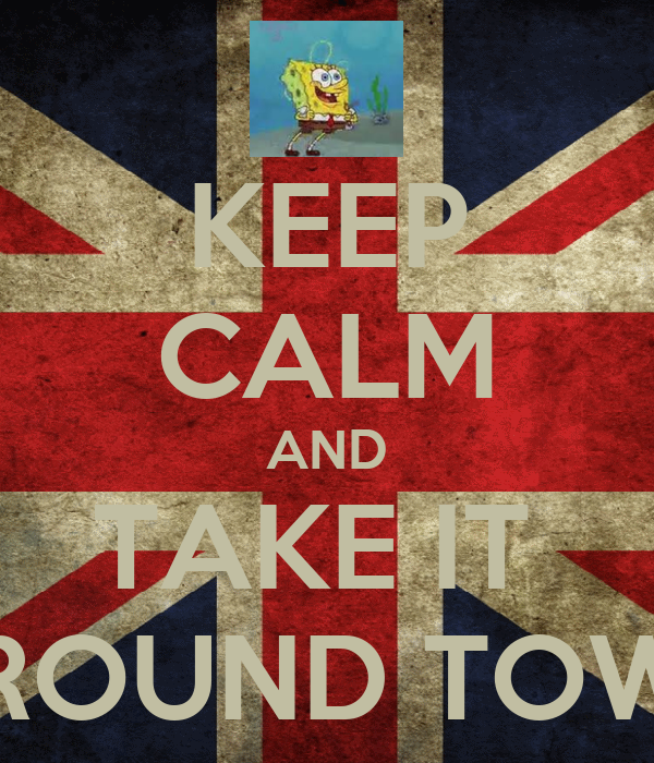 KEEP CALM AND TAKE IT  AROUND TOWN
