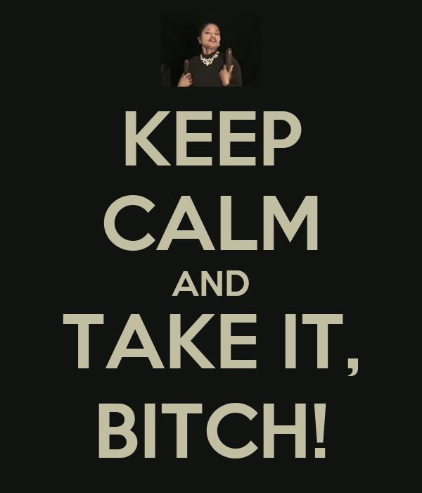 KEEP CALM AND TAKE IT, BITCH!
