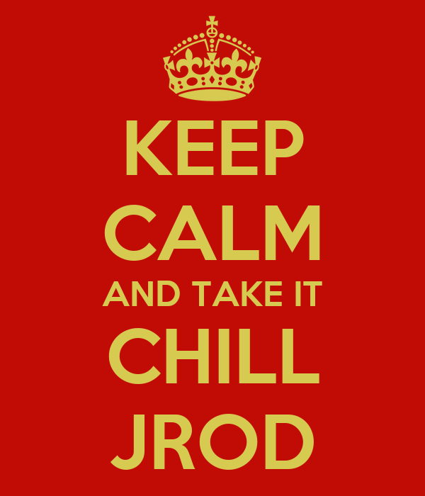 KEEP CALM AND TAKE IT CHILL JROD