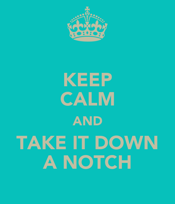 KEEP CALM AND TAKE IT DOWN A NOTCH