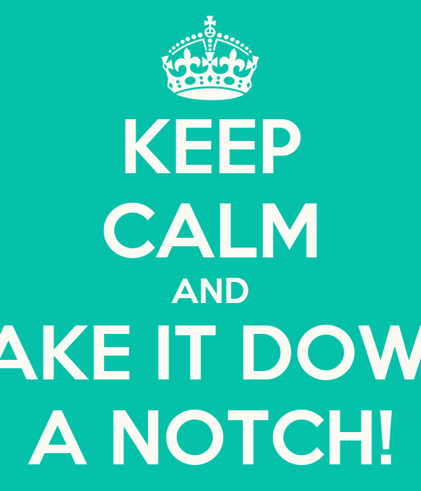 KEEP CALM AND TAKE IT DOWN A NOTCH!
