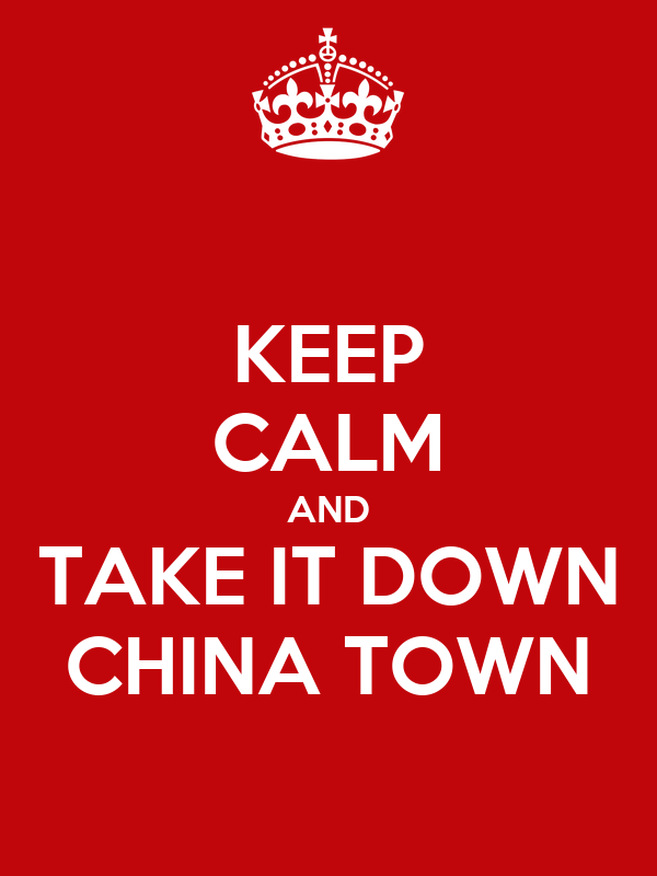 KEEP CALM AND TAKE IT DOWN CHINA TOWN