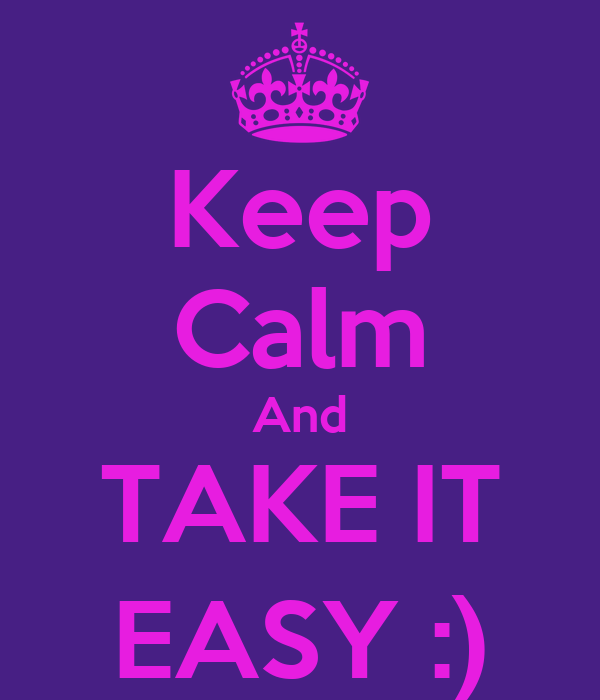 Keep Calm And TAKE IT EASY :)