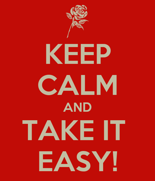 KEEP CALM AND TAKE IT  EASY!