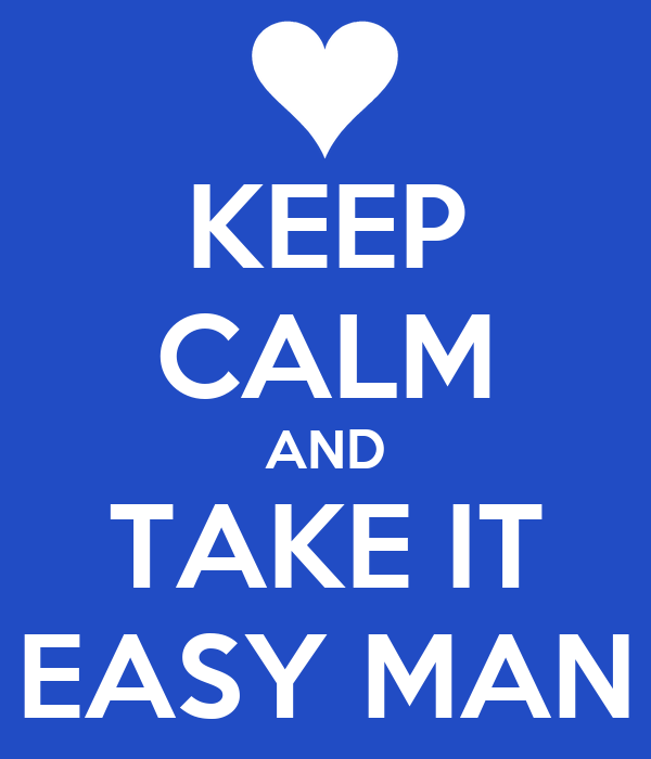 KEEP CALM AND TAKE IT EASY MAN