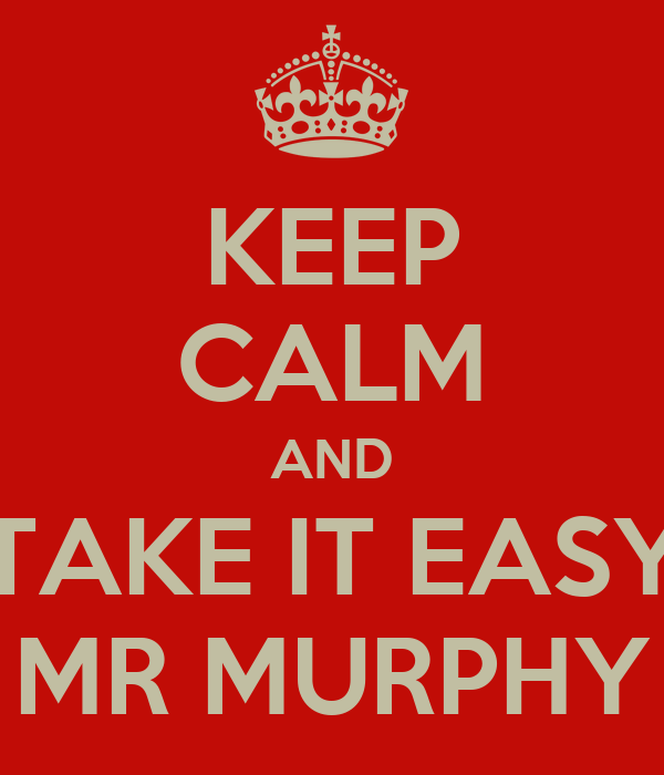 KEEP CALM AND TAKE IT EASY MR MURPHY