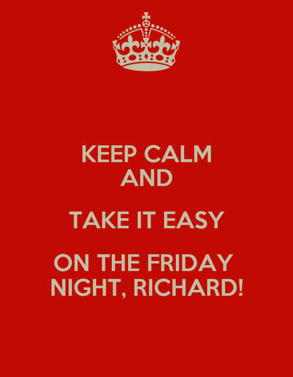 KEEP CALM AND TAKE IT EASY ON THE FRIDAY  NIGHT, RICHARD!