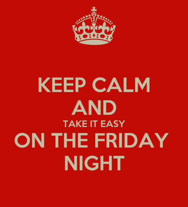 KEEP CALM AND TAKE IT EASY ON THE FRIDAY  NIGHT