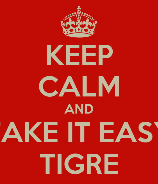 KEEP CALM AND TAKE IT EASY TIGRE