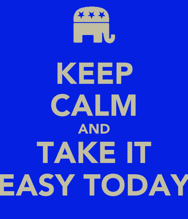 KEEP CALM AND TAKE IT EASY TODAY