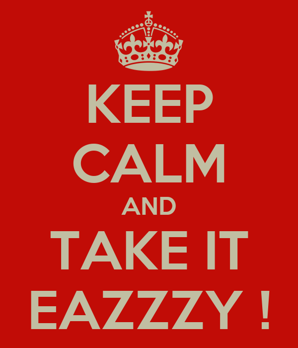 KEEP CALM AND TAKE IT EAZZZY !