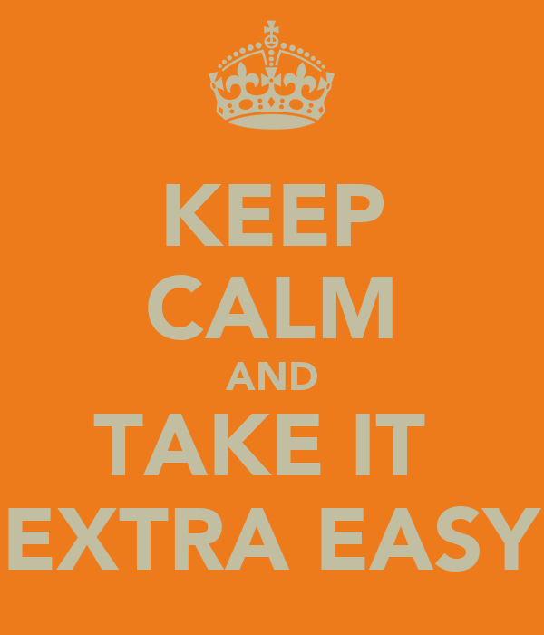 KEEP CALM AND TAKE IT  EXTRA EASY