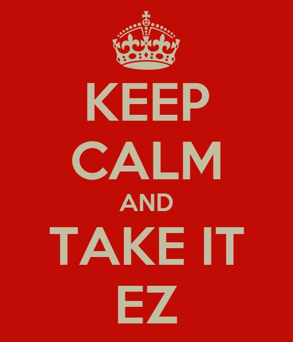 KEEP CALM AND TAKE IT EZ