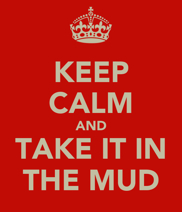 KEEP CALM AND TAKE IT IN THE MUD