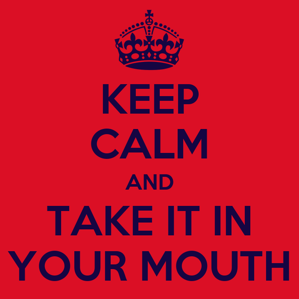 KEEP CALM AND TAKE IT IN YOUR MOUTH