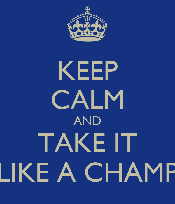 KEEP CALM AND TAKE IT LIKE A CHAMP