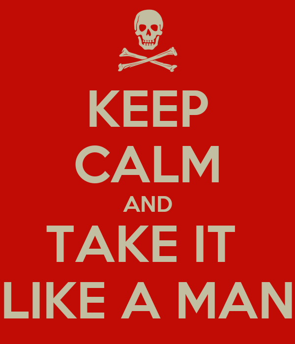 KEEP CALM AND TAKE IT  LIKE A MAN