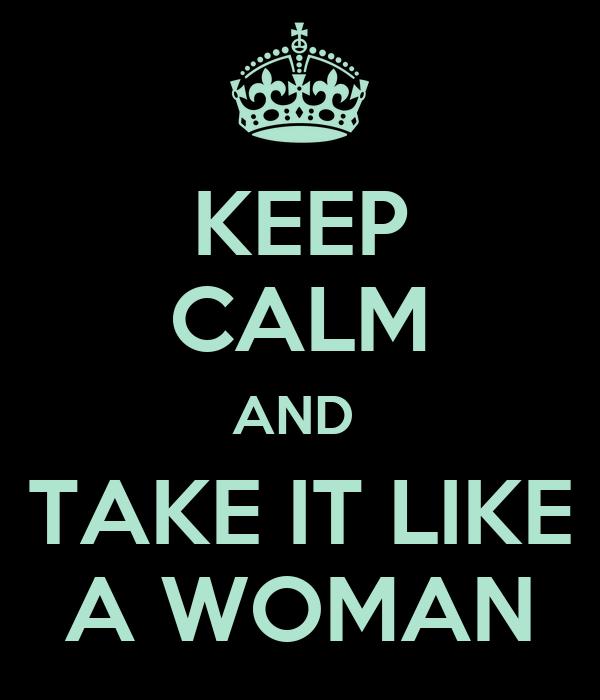 KEEP CALM AND  TAKE IT LIKE A WOMAN