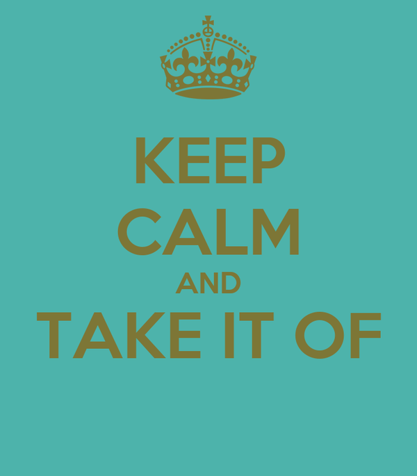 KEEP CALM AND TAKE IT OF