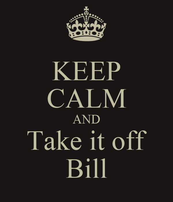 KEEP CALM AND Take it off Bill