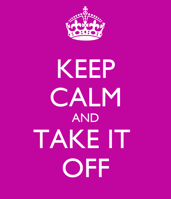 KEEP CALM AND TAKE IT  OFF
