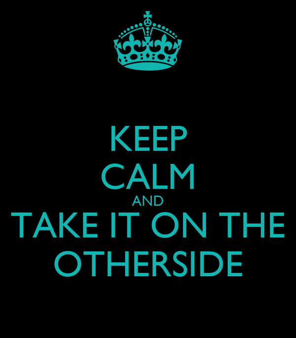 KEEP CALM AND TAKE IT ON THE OTHERSIDE
