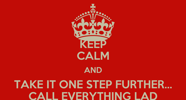 KEEP CALM AND TAKE IT ONE STEP FURTHER... CALL EVERYTHING LAD