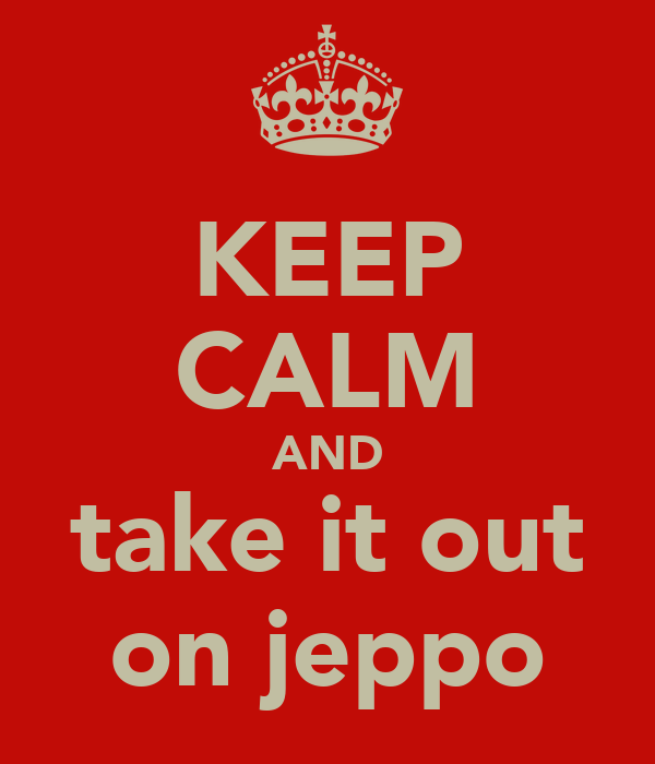 KEEP CALM AND take it out on jeppo