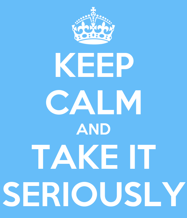 KEEP CALM AND TAKE IT SERIOUSLY