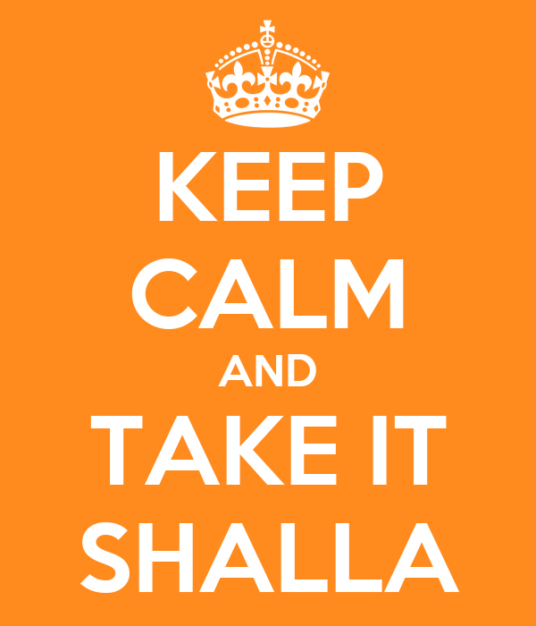KEEP CALM AND TAKE IT SHALLA