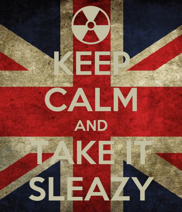 KEEP CALM AND TAKE IT SLEAZY