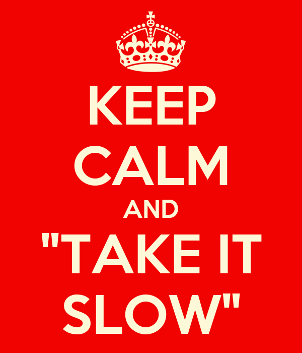 "KEEP CALM AND ""TAKE IT SLOW"""
