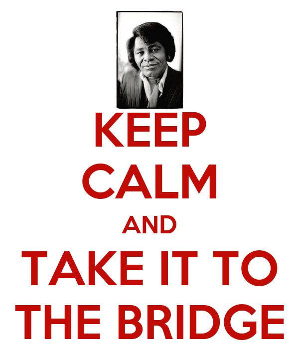 KEEP CALM AND TAKE IT TO THE BRIDGE