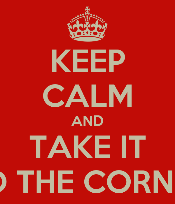 KEEP CALM AND TAKE IT TO THE CORNER