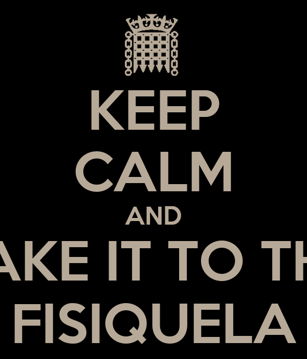 KEEP CALM AND TAKE IT TO THE FISIQUELA