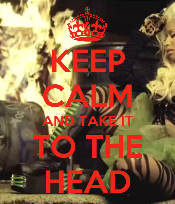 KEEP CALM AND TAKE IT TO THE HEAD