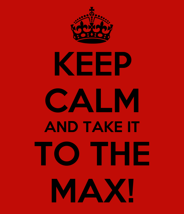 KEEP CALM AND TAKE IT TO THE MAX!