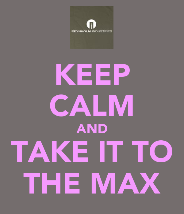 KEEP CALM AND TAKE IT TO THE MAX