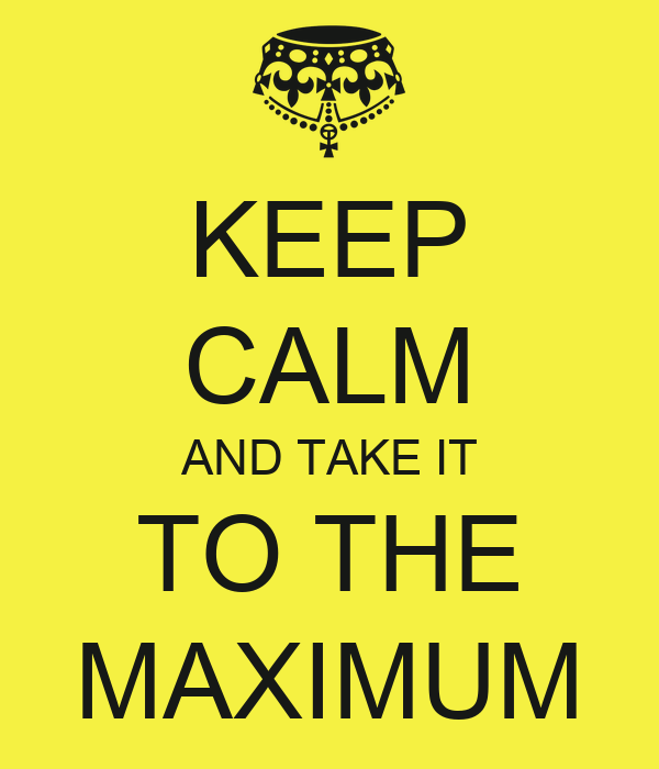 KEEP CALM AND TAKE IT TO THE MAXIMUM