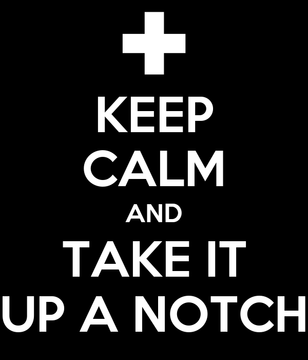 KEEP CALM AND TAKE IT UP A NOTCH