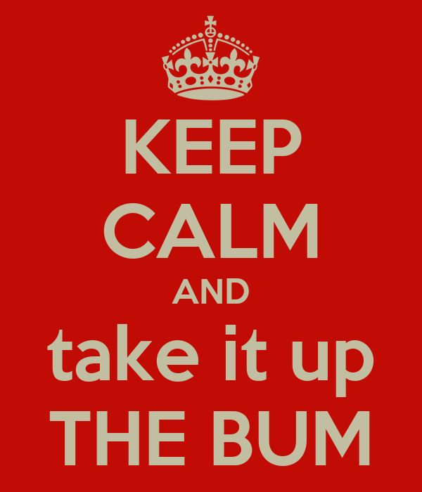 KEEP CALM AND take it up THE BUM