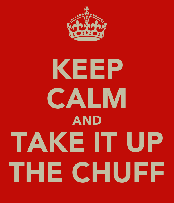 KEEP CALM AND TAKE IT UP THE CHUFF