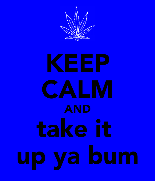 KEEP CALM AND take it  up ya bum