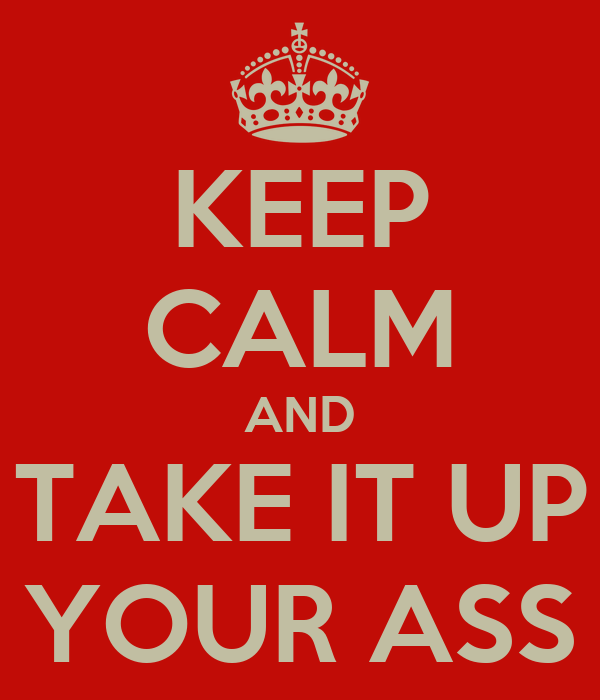 KEEP CALM AND TAKE IT UP YOUR ASS