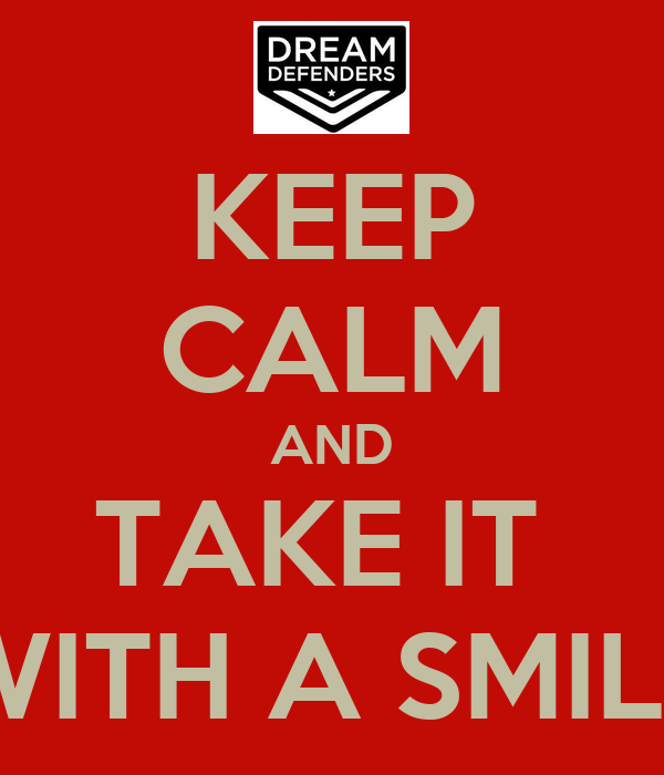 KEEP CALM AND TAKE IT  WITH A SMILE