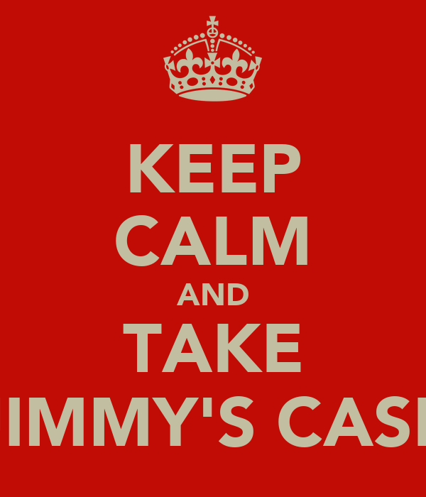 KEEP CALM AND TAKE JIMMY'S CASE
