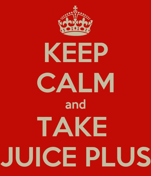 KEEP CALM and TAKE  JUICE PLUS